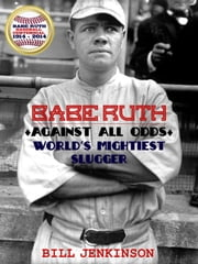 Babe Ruth: Against All Odds, World's Mightiest Slugger ebook by Bill Jenkinson