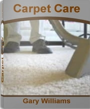 Carpet Care - Your Breakthrough Guide to Commercial Carpet, Carpet Tiles, Carpet Remnants, Cheap Carpet ebook by Gary Williams