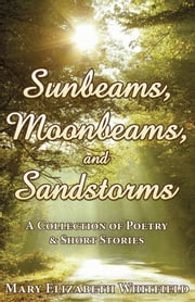 Sunrays, Moonbeams, and Sandstorms - A Collection of Poetry & Short Stories ebook by Mary Elizabeth Whitfield