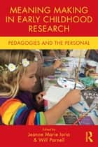 Meaning Making in Early Childhood Research - Pedagogies and the Personal ebook by Jeanne Marie Iorio, Will Parnell