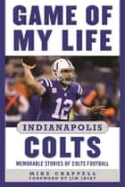 Game of My Life Indianapolis Colts - Memorable Stories of Colts Football ebook by Mike Chappell, Jim Irsay