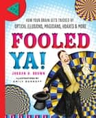 Fooled Ya! - How Your Brain Gets Tricked by Optical Illusions, Magicians, Hoaxes & More ebook by Jordan D. Brown, Emily Bornoff