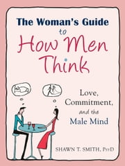 The Woman's Guide to How Men Think - Love, Commitment, and the Male Mind ebook by Shawn T. Smith, PsyD
