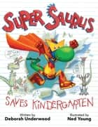 Super Saurus Saves Kindergarten ebook by Deborah Underwood, Ned Young