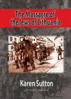 The Massacre of the Jews of Lithuania ebook by Karen Sutton