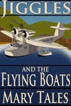 Jiggles and the Flying Boats ebook by Mary Tales