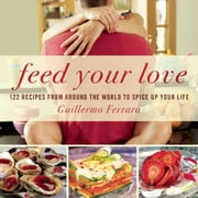 Feed Your Love - 122 Recipes from Around the World to Spice Up Your Love Life ebook by Guillermo Ferrara