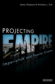 Projecting Empire - Imperialism and Popular Cinema ebook by James Chapman,Nicholas J. Cull