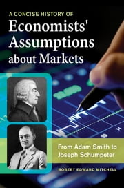 A Concise History of Economists' Assumptions about Markets: From Adam Smith to Joseph Schumpeter ebook by Robert Edward Mitchell