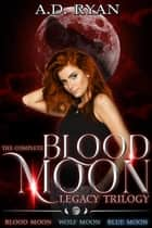 The Complete Blood Moon Legacy Trilogy - Blood Moon Legacy ebook by A.D. Ryan