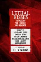 Lethal Kisses - 18 Tales of Sex, Horror, and Revenge ebook by Ellen Datlow, Joyce Carol Oates, A. R. Morlan,...