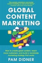 Global Content Marketing: How to Create Great Content, Reach More Customers, and Build a Worldwide Marketing Strategy that Works ebook by Pam Didner