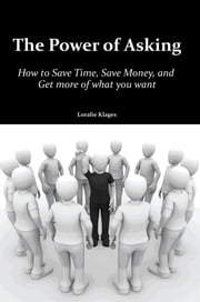 The Power of Asking - How to Save Time, Save Money, and Get more of what you want ebook by Loralie Klages