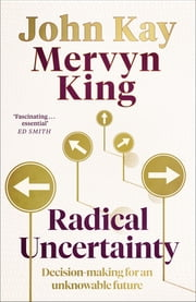 Radical Uncertainty - Decision-making for an unknowable future ebook by Mervyn King, John Kay