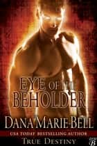 Eye of the Beholder - True Destiny, #2 ebook by Dana Marie Bell
