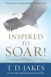 Inspired to Soar! - 101 Daily Readings for Building Your Vision ebook by T. D. Jakes