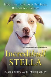 Incredibull Stella - How the Love of a Pit Bull Rescued a Family ebook by Marika Meeks, Elizabeth Ridley