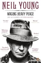 Waging Heavy Peace - A Hippie Dream ebook by Neil Young
