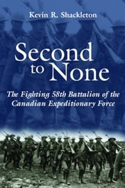 Second to None - The Fighting 58th Battalion of the Canadian Expeditionary Force ebook by Kevin R. Shackleton