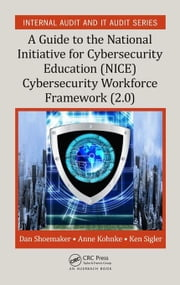A Guide to the National Initiative for Cybersecurity Education (NICE) Cybersecurity Workforce Framework (2.0): A Guide to the National Initiative for ebook by Shoemaker, Dan