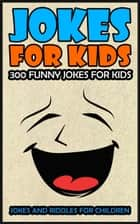 Jokes For Kids: Kids Jokes - 300 Funny Jokes For Kids ebook by Jim Hogan