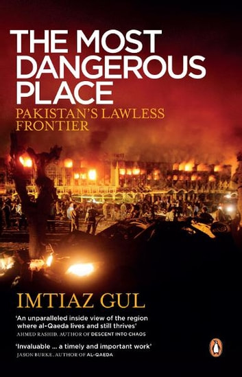 The Most Dangerous Place - Pakistan's Lawless Frontier ebook by Imtiaz Gul