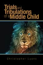 Trials and Tribulations of a Middle Child ebook by Christopher Lyons