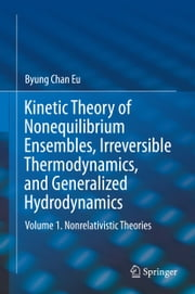 Kinetic Theory of Nonequilibrium Ensembles, Irreversible Thermodynamics, and Generalized Hydrodynamics - Volume 1. Nonrelativistic Theories ebook by Byung Chan Eu