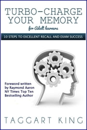 Turbo-Charge Your Memory (for adult learners): 10 steps to memory excellence and exam success ebook by Taggart King