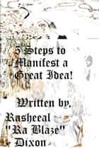 5 Steps To Manifest A Great Idea! ebook by Rasheeal Dixon