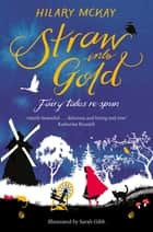 Straw into Gold: Fairy Tales Re-Spun ebook by Hilary McKay, Sarah Gibb