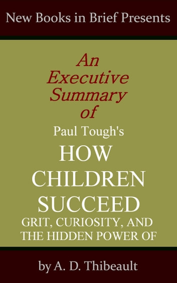 An Executive Summary of Paul Tough's 'How Children Succeed: Grit, Curiosity, and the Hidden Power of Character' ebook by A. D. Thibeault