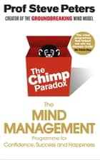 The Chimp Paradox - The Acclaimed Mind Management Programme to Help You Achieve Success, Confidence and Happiness ebook by Prof Steve Peters