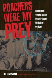 Poachers Were My Prey: Eighteen Years as an Undercover Wildlife Officer ebook by Stewart, R. T.