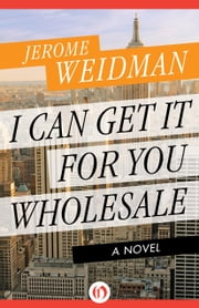 I Can Get It for You Wholesale - A Novel ebook by Jerome Weidman,Alistair Cooke