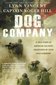 Dog Company - A True Story of American Soldiers Abandoned by Their High Command ebook by Roger Hill, Lynn Vincent