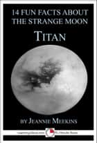14 Fun Facts About the Strange Moon Titan: A 15-Minute Book ebook by Jeannie Meekins