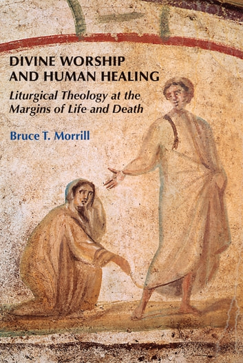 Divine Worship and Human Healing - Liturgical Theology at the Margins of Life and Death ebook by Bruce T. Morrill SJ