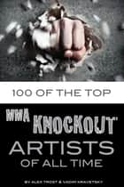 100 of the Top MMA Knockout Artists of All Time ebook by alex trostanetskiy