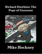 Richard Dawkins: The Pope of Unreason ebook by Mike Hockney