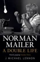 Norman Mailer - A Double Life ebook by J. Michael Lennon