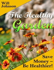 The Healthy Garden: Save Money - Be Healthier! ebook by Will Johnson