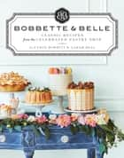 Bobbette & Belle - Classic Recipes from the Celebrated Pastry Shop ebook by Allyson Bobbitt, Sarah Bell