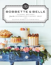 Bobbette & Belle - Classic Recipes from the Celebrated Pastry Shop ebook by Allyson Bobbitt,Sarah Bell
