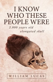 I Know Who These People Were - 3,000 Years Old Elongated Skull ebook by William Lucas