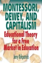 Montessori, Dewey, and Capitalism: Educational Theory for a Free Market in Education ebook by Jerry Kirkpatrick