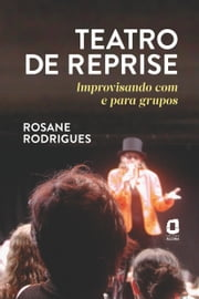 TEATRO DE REPRISE - Improvisando com e para grupos ebook by Rosane Rodrigues
