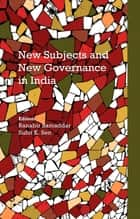 New Subjects and New Governance in India ebook by Ranabir Samaddar,Suhit K. Sen
