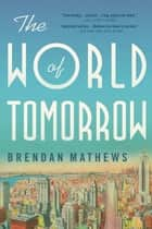 The World of Tomorrow ebook by Brendan Mathews