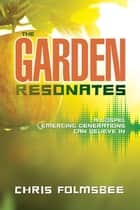 The Garden Resonates - A Gospel Emerging Generations Can Believe In ebook by Chris Folmsbee
